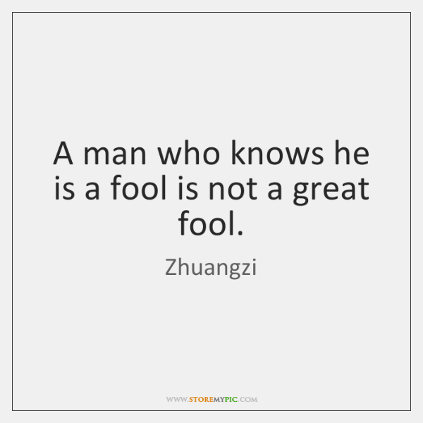 A man who knows he is a fool is not a great ...