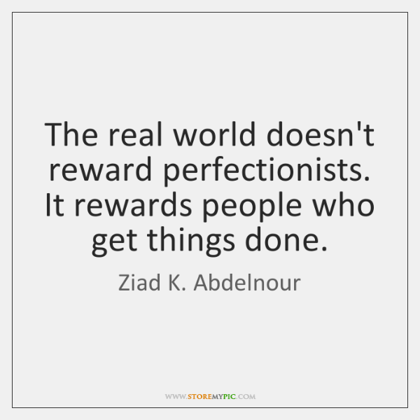 The real world doesn't reward perfectionists. It rewards people who get things ...
