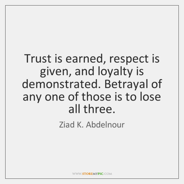 Trust is earned, respect is given, and loyalty is demonstrated. Betrayal of ...