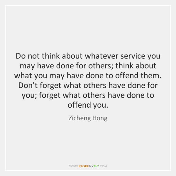 Do not think about whatever service you may have done for others; ...