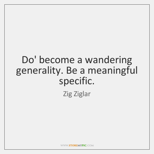 Do' become a wandering generality. Be a meaningful specific.