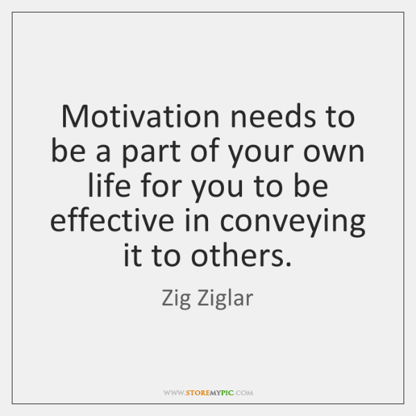 Motivation needs to be a part of your own life for you ...