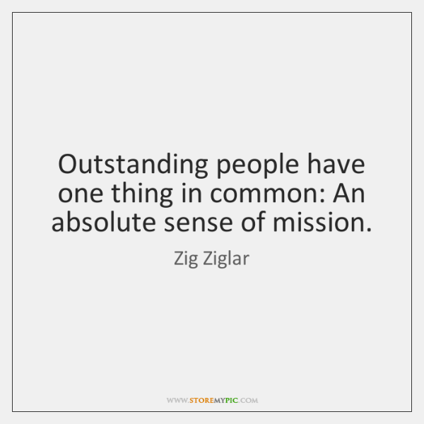 Outstanding people have one thing in common: An absolute sense of mission.