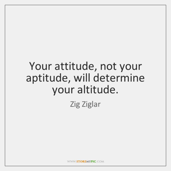 Your attitude, not your aptitude, will determine your altitude.