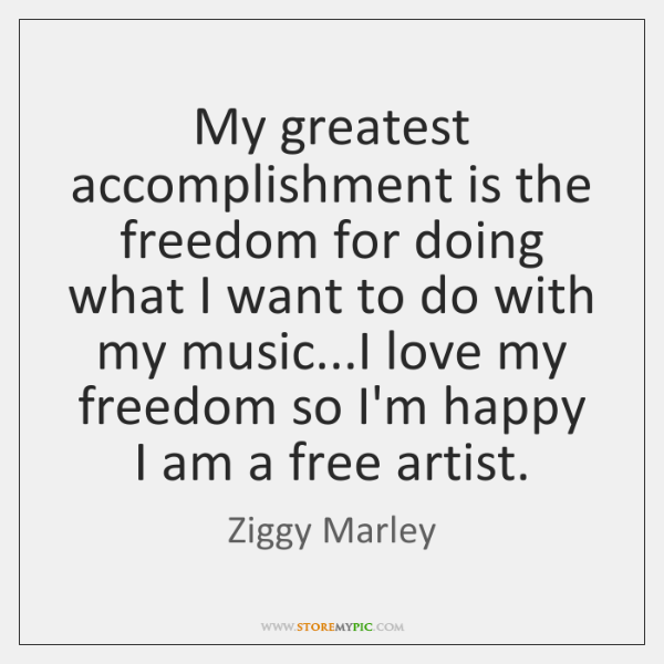 My greatest accomplishment is the freedom for doing what I want to ...