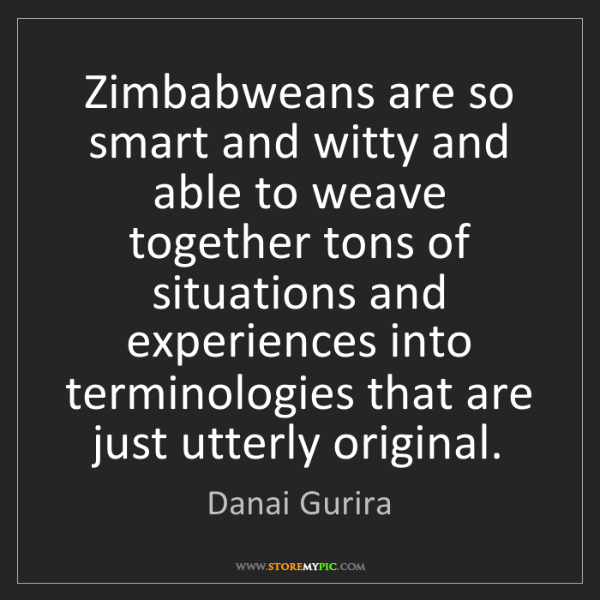 Danai Gurira: Zimbabweans are so smart and witty and able to weave...