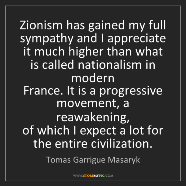 Tomas Garrigue Masaryk: Zionism has gained my full sympathy and I appreciate...