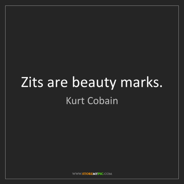 Kurt Cobain: Zits are beauty marks.