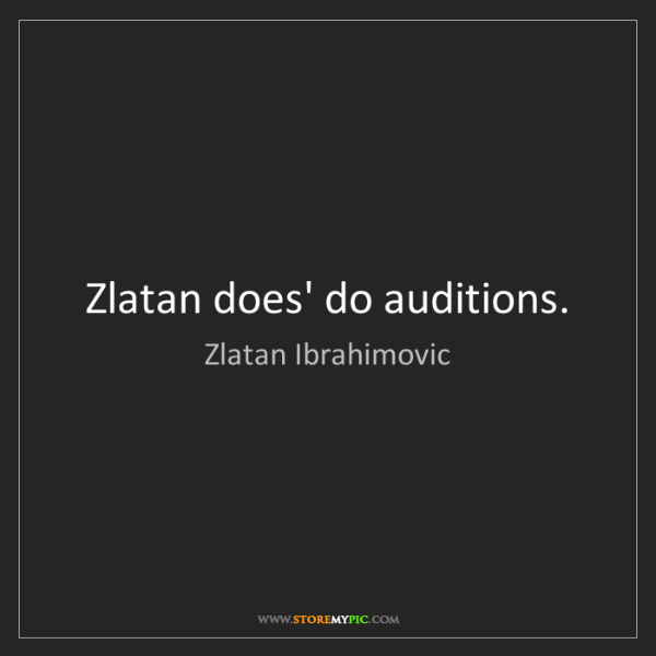 Zlatan Ibrahimovic: Zlatan does' do auditions.