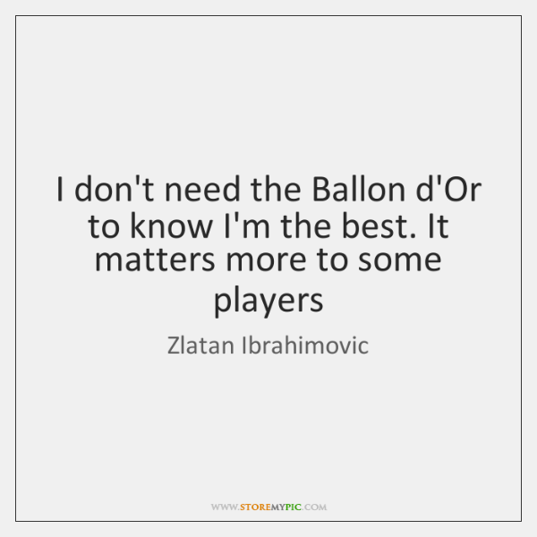 I don't need the Ballon d'Or to know I'm the best. It ...