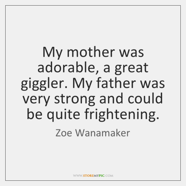 My mother was adorable, a great giggler. My father was very strong ...