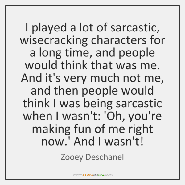 I played a lot of sarcastic, wisecracking characters for a long time, ...