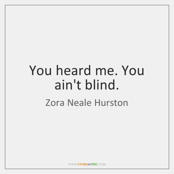 You heard me. You ain't blind.