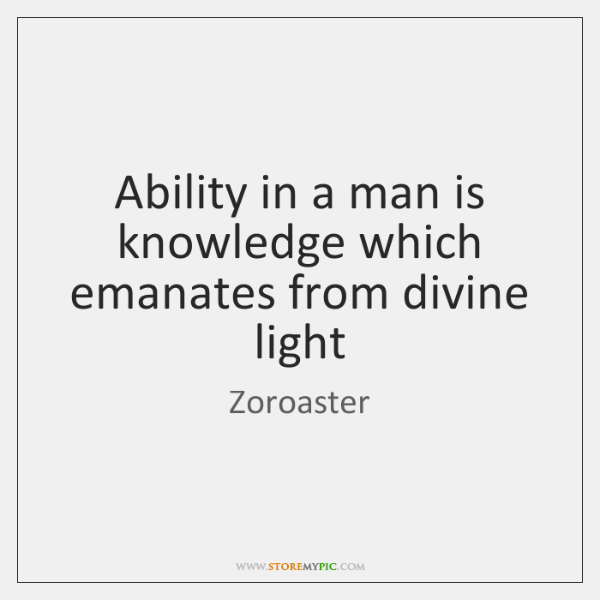 Ability in a man is knowledge which emanates from divine light