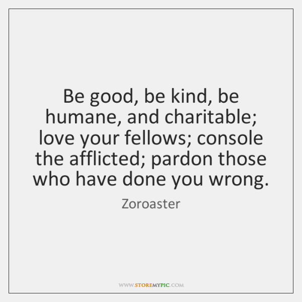 Be good, be kind, be humane, and charitable; love your fellows; console ...