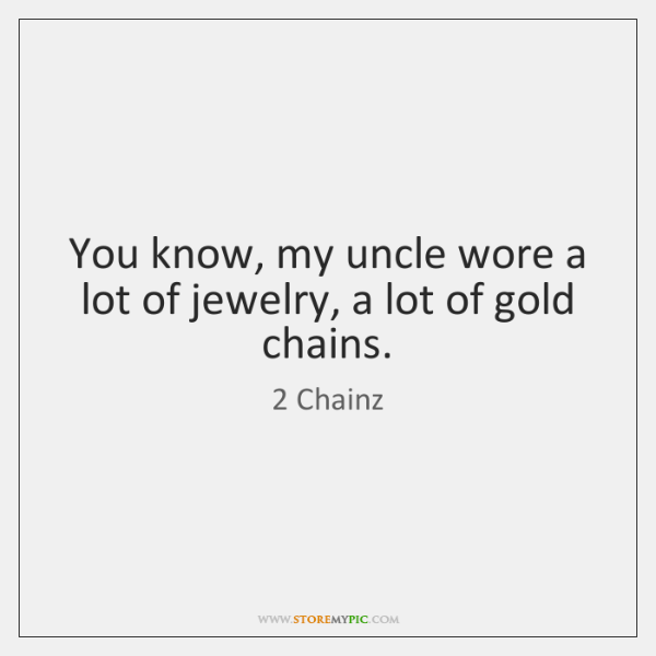 You know, my uncle wore a lot of jewelry, a lot of ...