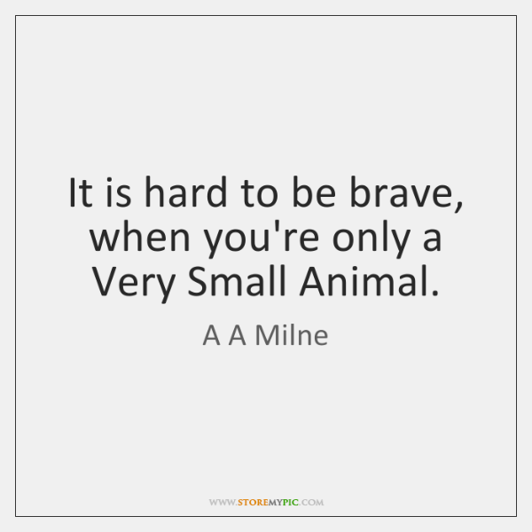 It is hard to be brave, when you're only a Very Small ...