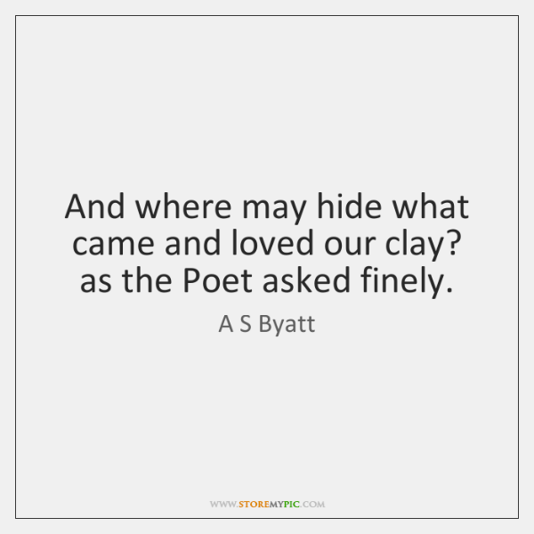And where may hide what came and loved our clay? as the ...