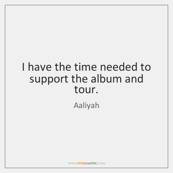 I have the time needed to support the album and tour.