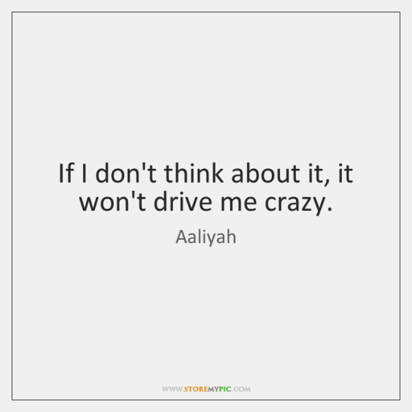 If I don't think about it, it won't drive me crazy.