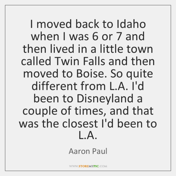 I moved back to Idaho when I was 6 or 7 and then lived ...