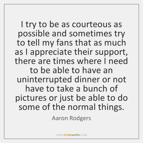 I try to be as courteous as possible and sometimes try to ...
