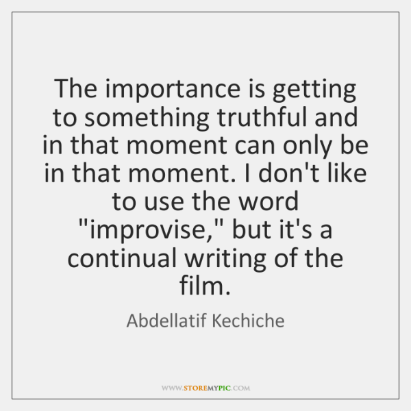 The importance is getting to something truthful and in that moment can ...