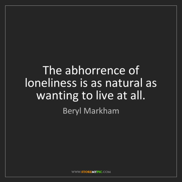 Beryl Markham: The abhorrence of loneliness is as natural as wanting...