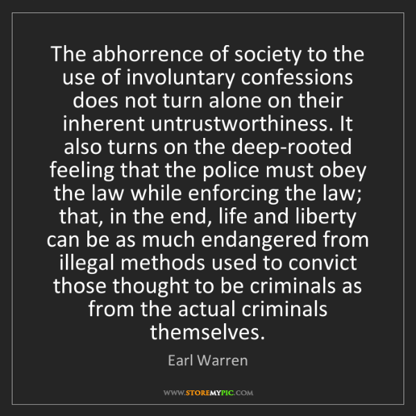 Earl Warren: The abhorrence of society to the use of involuntary confessions...