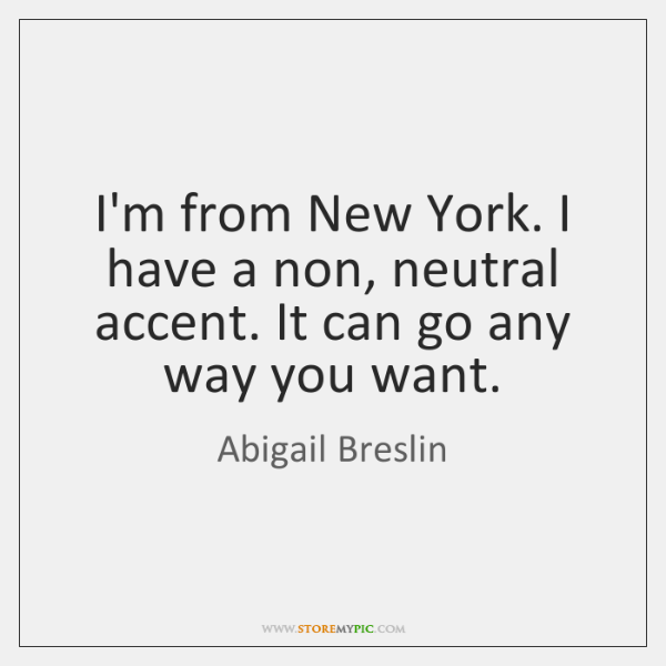 I'm from New York. I have a non, neutral accent. It can ...
