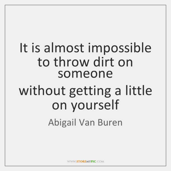 It is almost impossible to throw dirt on someone  without getting a ...