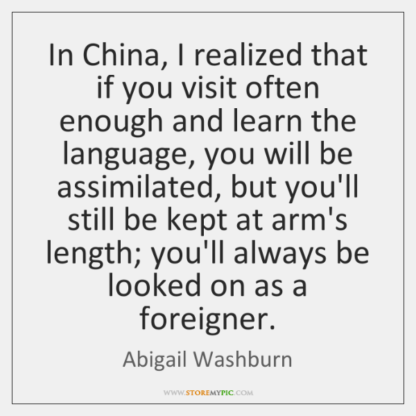 In China, I realized that if you visit often enough and learn ...