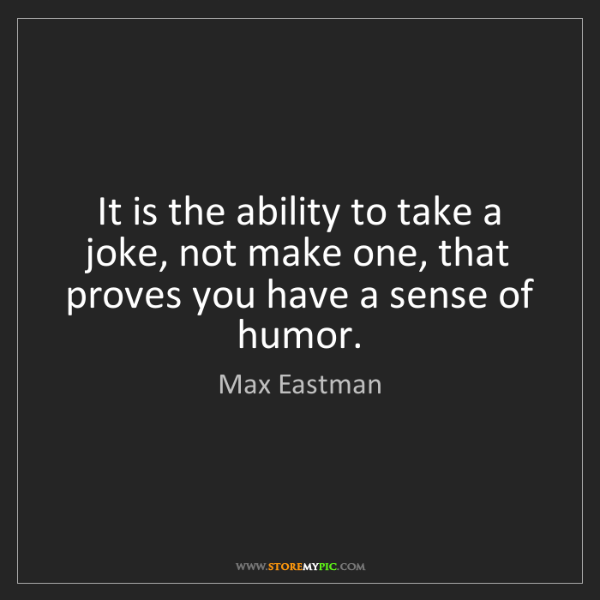 Max Eastman: It is the ability to take a joke, not make one, that...