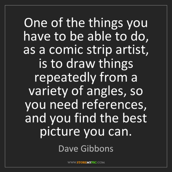 Dave Gibbons: One of the things you have to be able to do, as a comic...