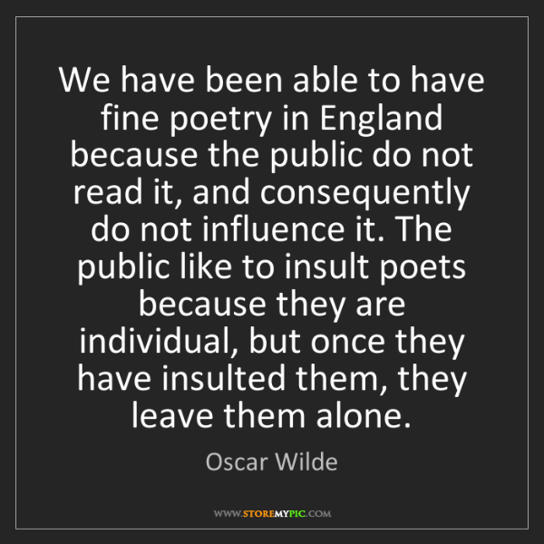 Oscar Wilde: We have been able to have fine poetry in England because...