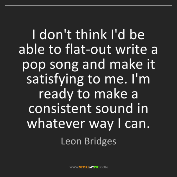 Leon Bridges: I don't think I'd be able to flat-out write a pop song...