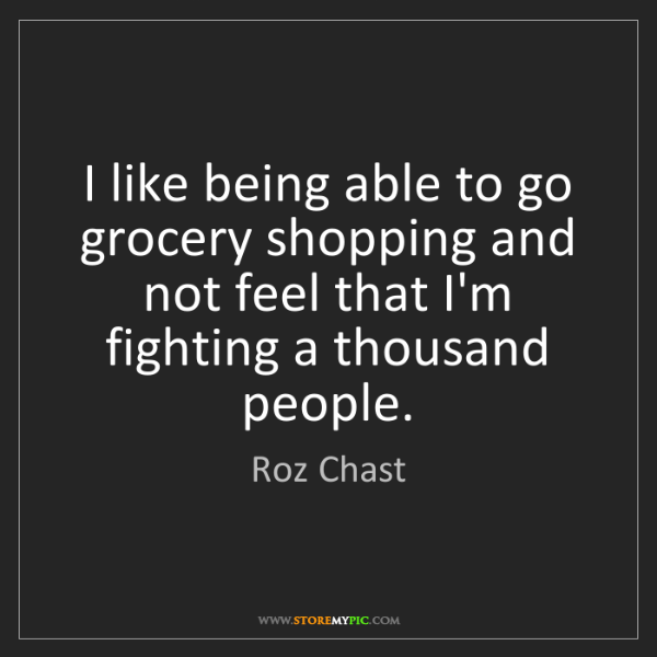 Roz Chast: I like being able to go grocery shopping and not feel...