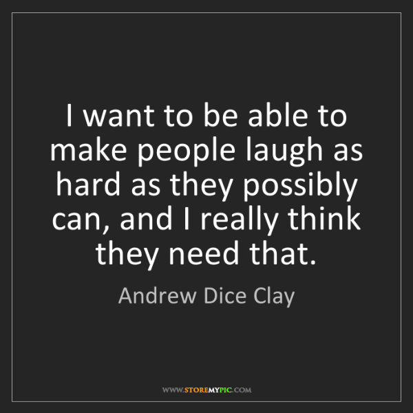 Andrew Dice Clay: I want to be able to make people laugh as hard as they...