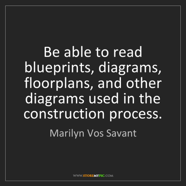 Marilyn Vos Savant: Be able to read blueprints, diagrams, floorplans, and...