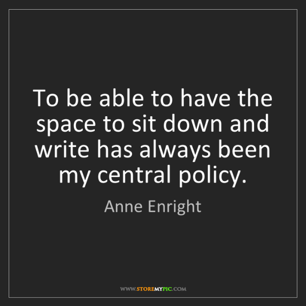 Anne Enright: To be able to have the space to sit down and write has...