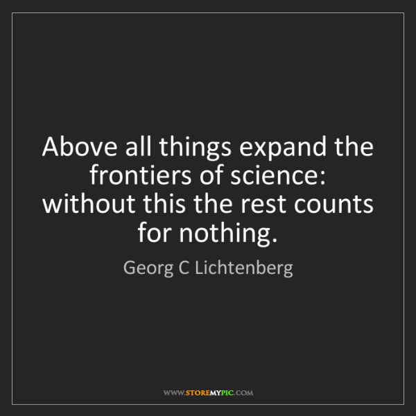 Georg C Lichtenberg: Above all things expand the frontiers of science: without...