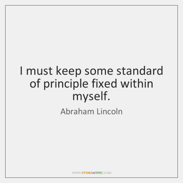 I must keep some standard of principle fixed within myself.