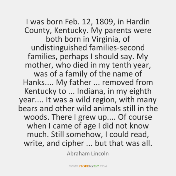 I was born Feb. 12, 1809, in Hardin County, Kentucky. My parents were both ...