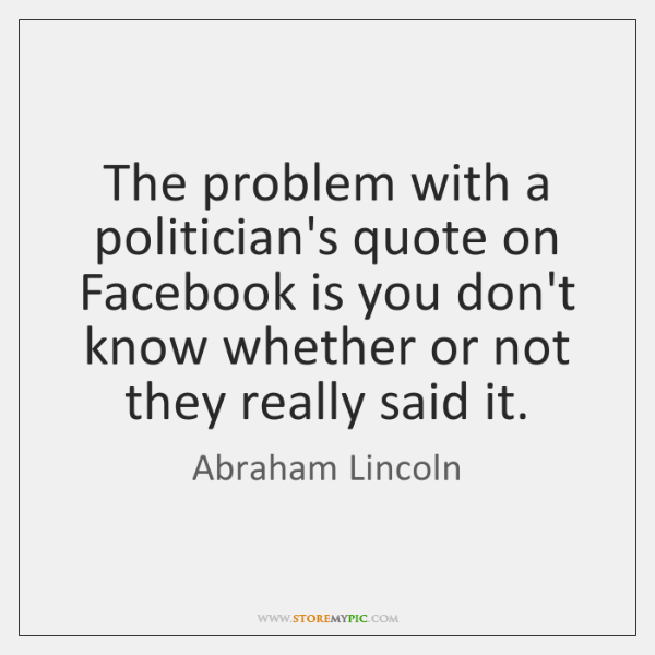 The problem with a politician's quote on Facebook is you don't know ...