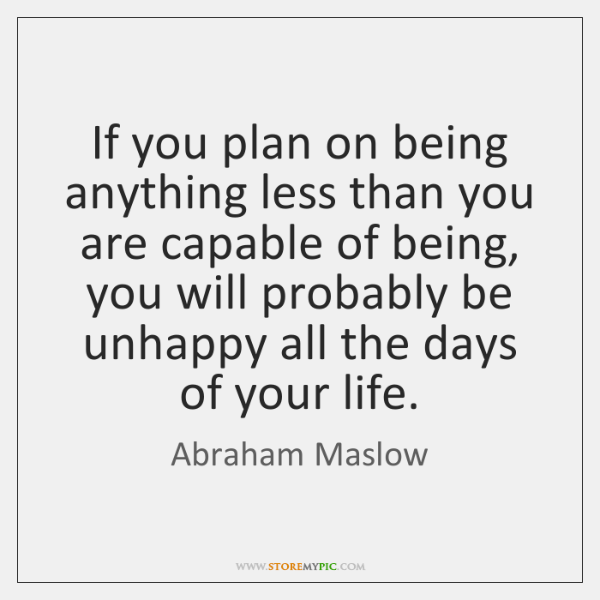 If you plan on being anything less than you are capable of ...