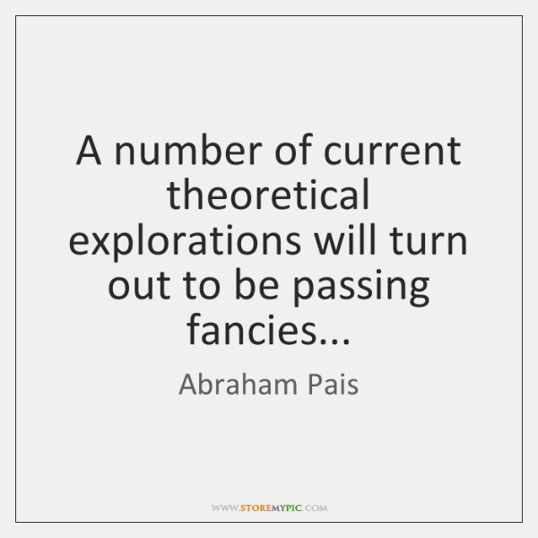 A number of current theoretical explorations will turn out to be passing ...