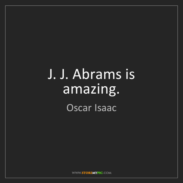 Oscar Isaac: J. J. Abrams is amazing.