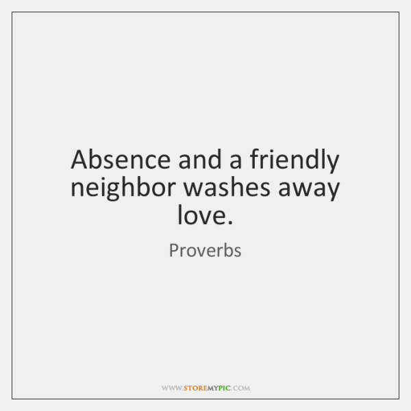 Absence and a friendly neighbor washes away love.