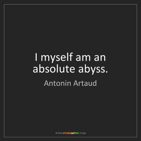 Antonin Artaud: I myself am an absolute abyss.