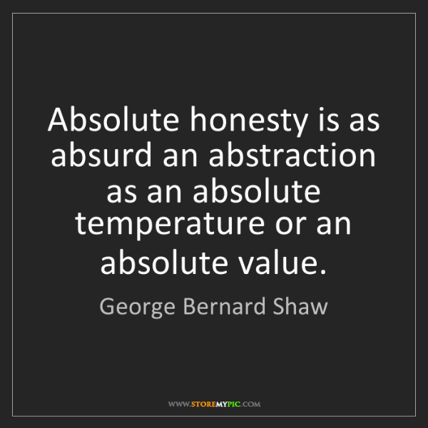 George Bernard Shaw: Absolute honesty is as absurd an abstraction as an absolute...